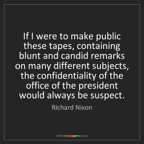 Richard Nixon: If I were to make public these tapes, containing blunt...