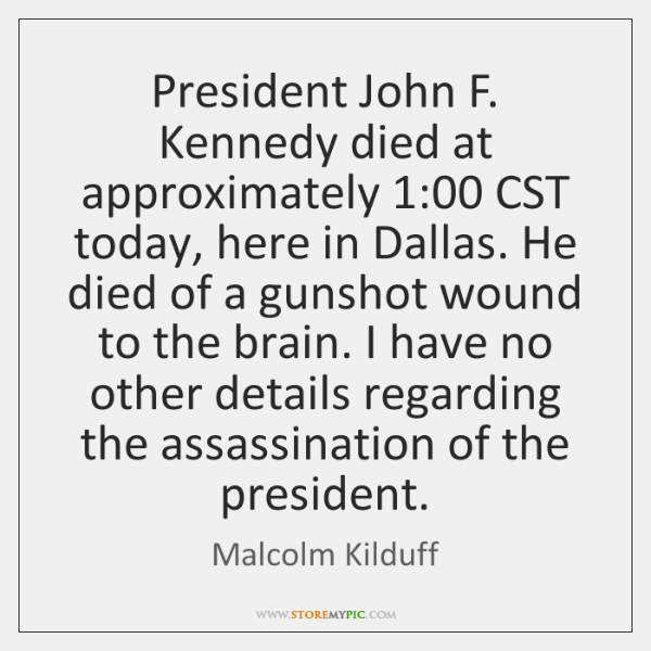President John F. Kennedy died at approximately 1:00 CST today, here in Dallas. ...