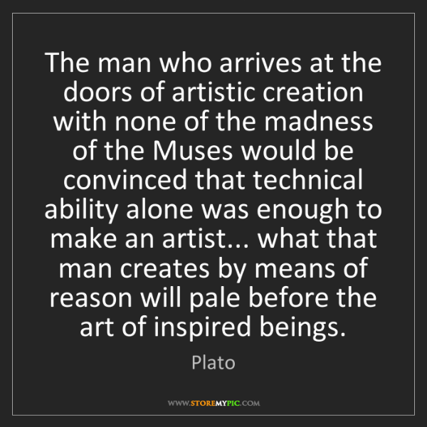 Plato: The man who arrives at the doors of artistic creation...