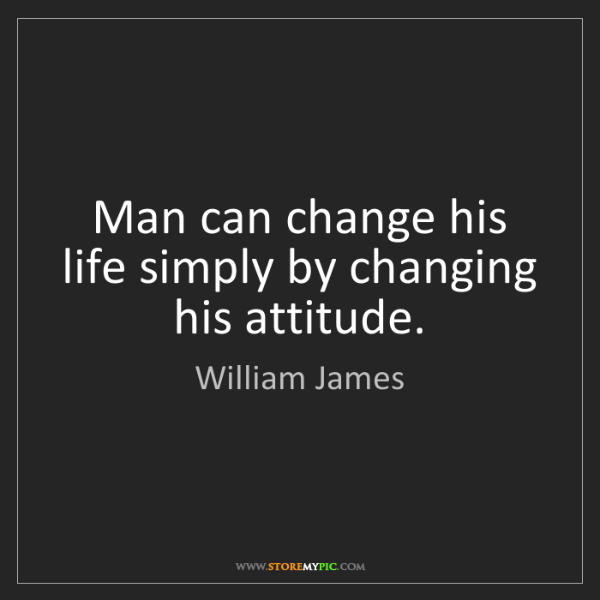 William James: Man can change his life simply by changing his attitude.