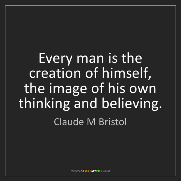 Claude M Bristol: Every man is the creation of himself, the image of his...