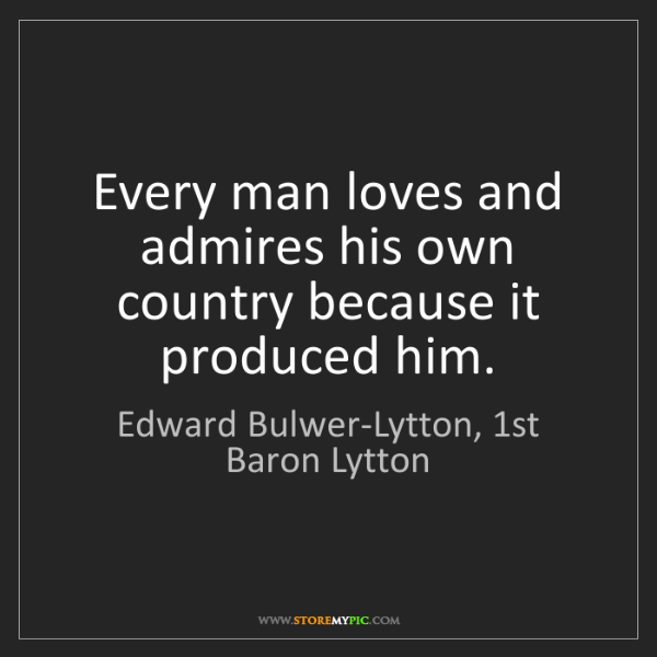 Edward Bulwer-Lytton, 1st Baron Lytton: Every man loves and admires his own country because it...