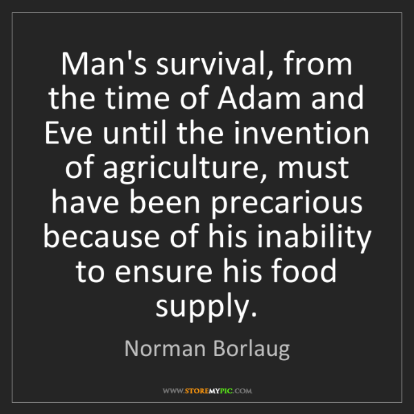 Norman Borlaug: Man's survival, from the time of Adam and Eve until the...