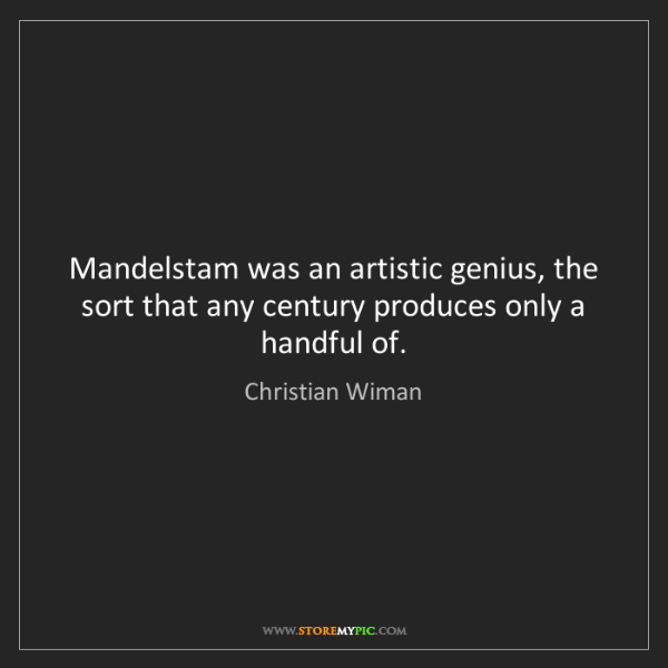 Christian Wiman: Mandelstam was an artistic genius, the sort that any...