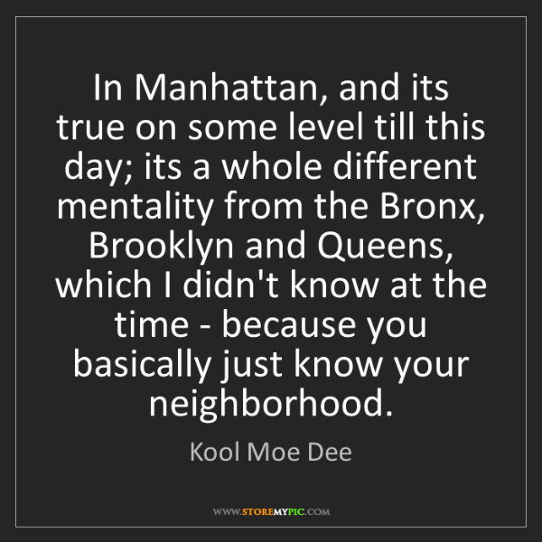 Kool Moe Dee: In Manhattan, and its true on some level till this day;...