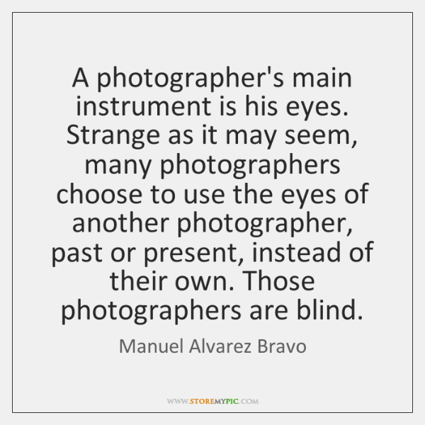A photographer's main instrument is his eyes. Strange as it may seem, ...