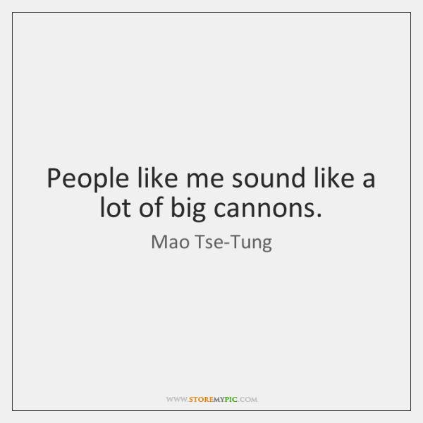People like me sound like a lot of big cannons.