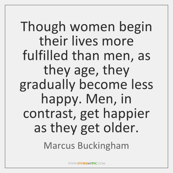 Though women begin their lives more fulfilled than men, as they age, ...