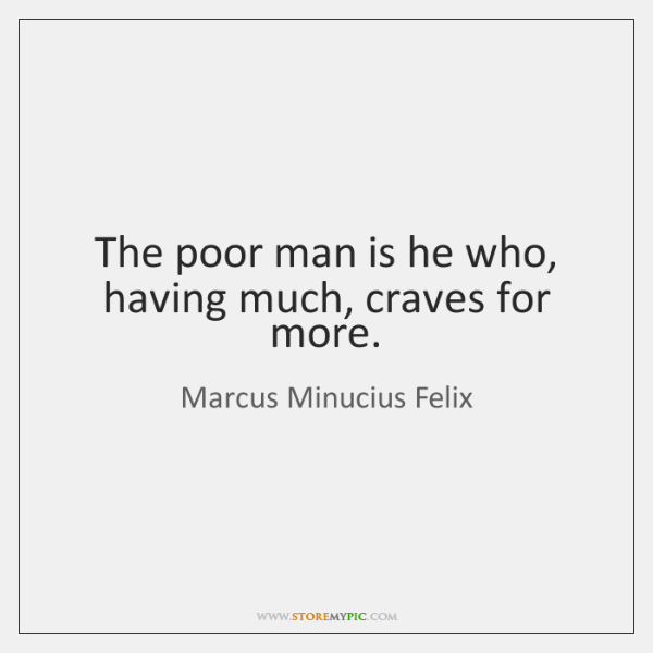 The poor man is he who, having much, craves for more.