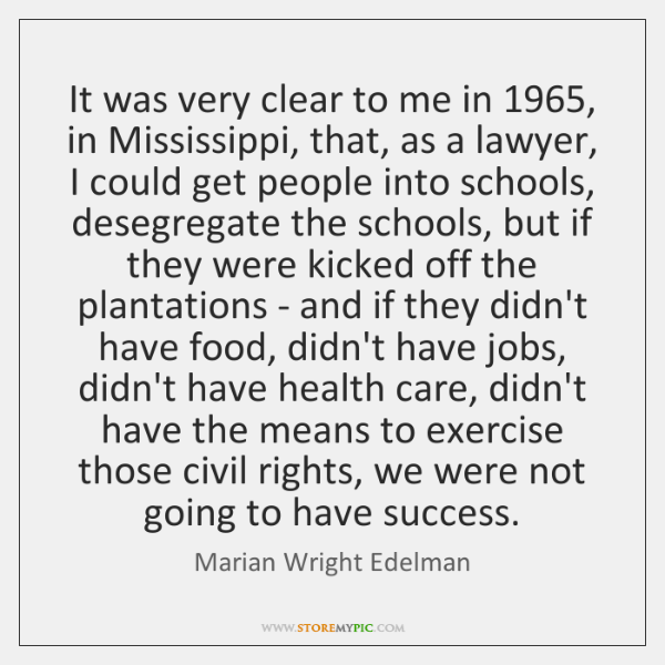 It was very clear to me in 1965, in Mississippi, that, as a ...