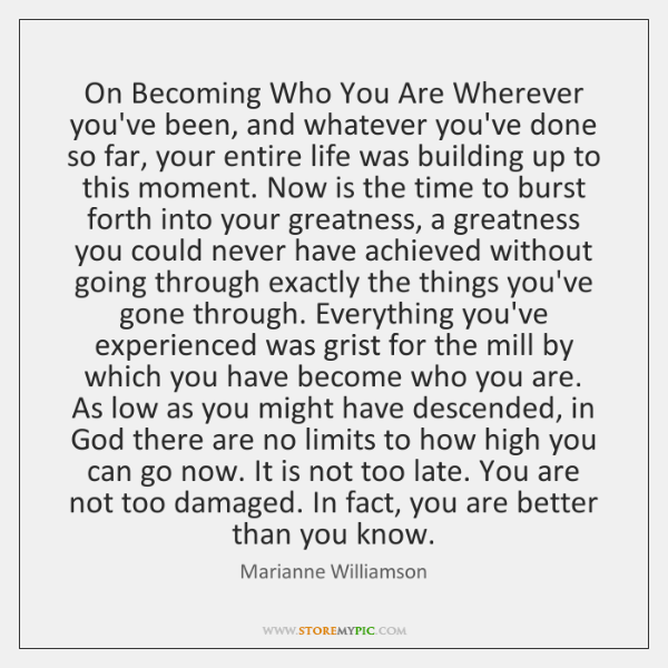 On Becoming Who You Are Wherever you've been, and whatever you've done ...