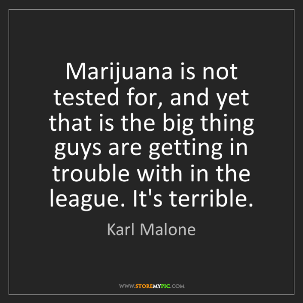 Karl Malone: Marijuana is not tested for, and yet that is the big...