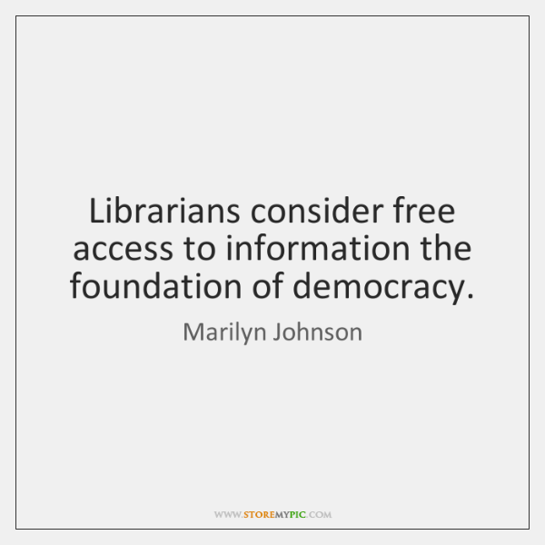 Librarians consider free access to information the foundation of democracy.