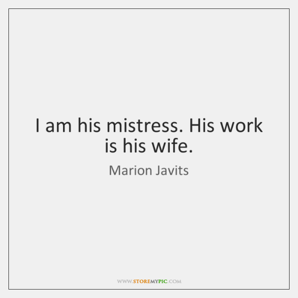I am his mistress. His work is his wife.