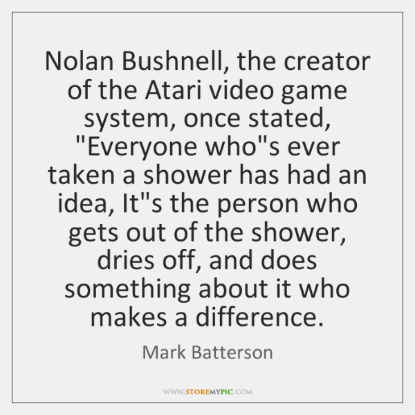 "Nolan Bushnell, the creator of the Atari video game system, once stated, ""..."