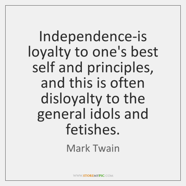 Independence-is loyalty to one's best self and principles, and this is often ...