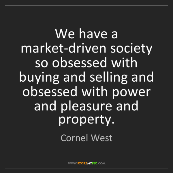 Cornel West: We have a market-driven society so obsessed with buying...