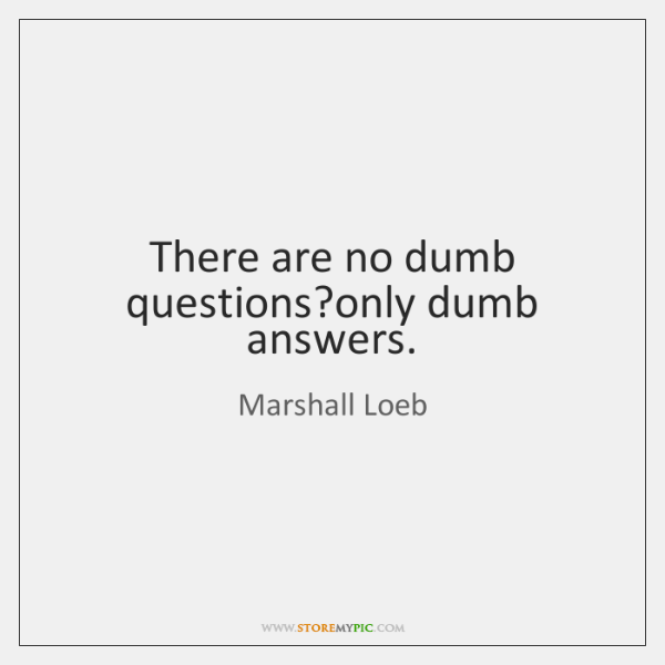 There are no dumb questions?only dumb answers.