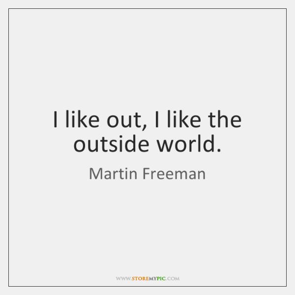 I like out, I like the outside world.