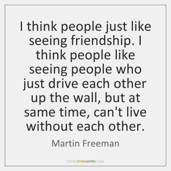 I think people just like seeing friendship. I think people like seeing ...