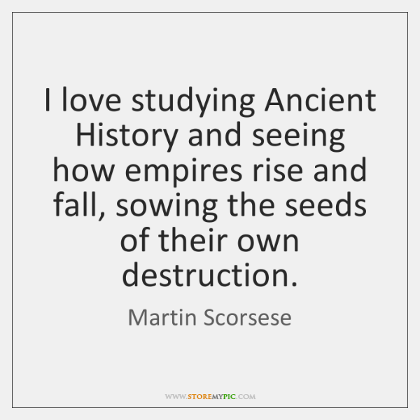 I love studying Ancient History and seeing how empires rise and fall, ...
