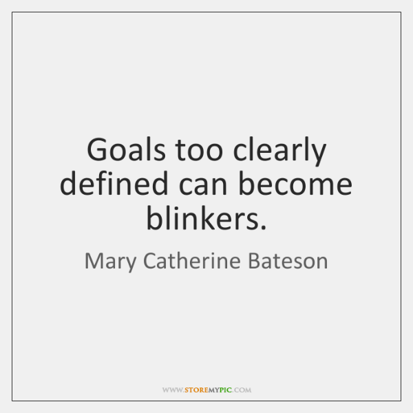 Goals too clearly defined can become blinkers.