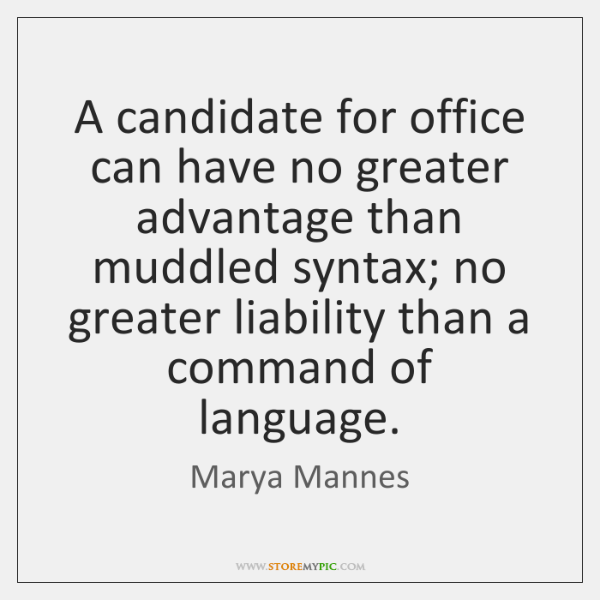 A candidate for office can have no greater advantage than muddled syntax; ...