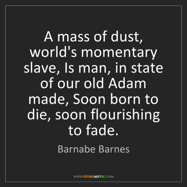 Barnabe Barnes: A mass of dust, world's momentary slave, Is man, in state...