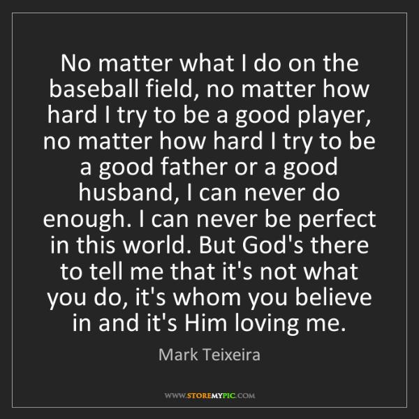 Mark Teixeira: No matter what I do on the baseball field, no matter...