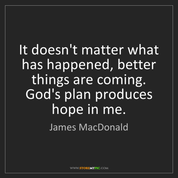 James MacDonald: It doesn't matter what has happened, better things are...