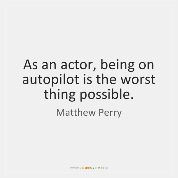 As an actor, being on autopilot is the worst thing possible.