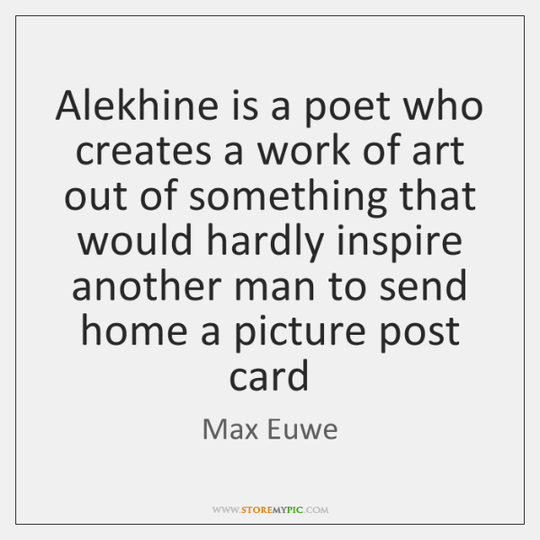 Alekhine is a poet who creates a work of art out of ...