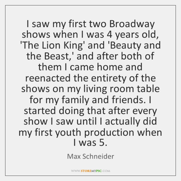 I saw my first two Broadway shows when I was 4 years old, ...