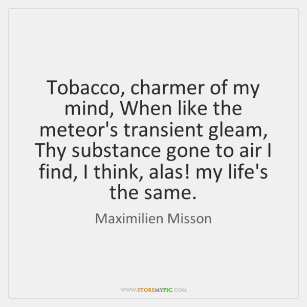 Tobacco, charmer of my mind, When like the meteor's transient gleam, Thy ...