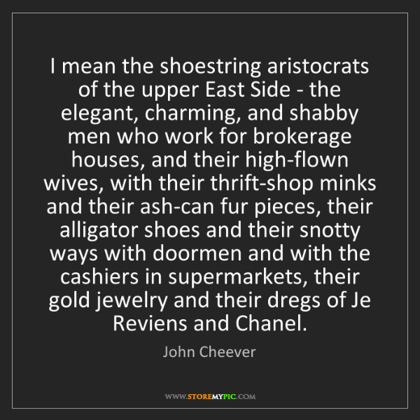 John Cheever: I mean the shoestring aristocrats of the upper East Side...