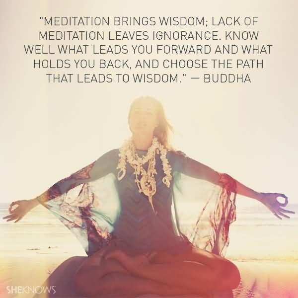 Meditation brings widom lack of meditation leaves ignorance