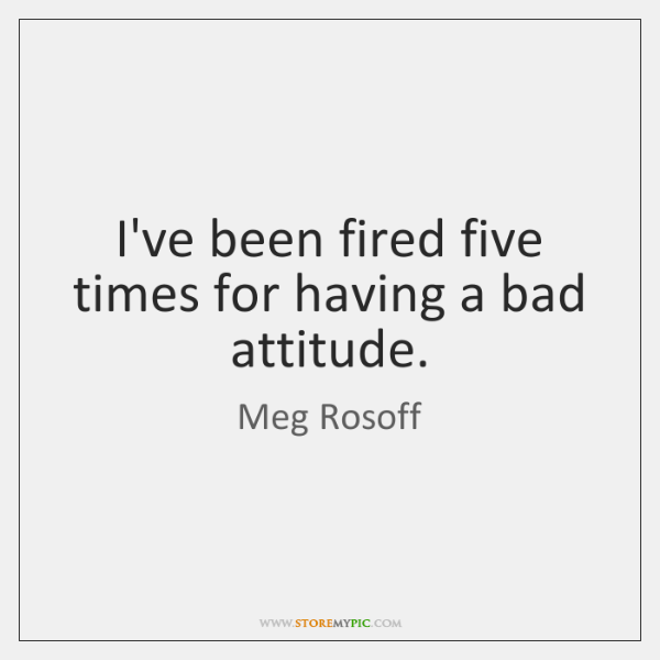I've been fired five times for having a bad attitude.
