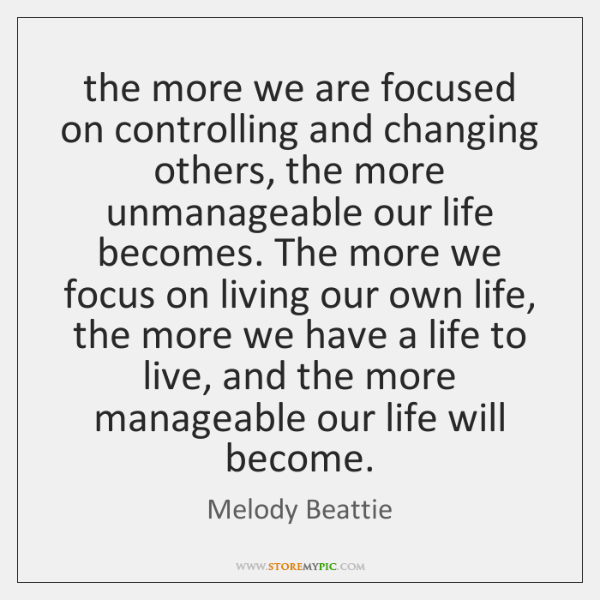 The More We Are Focused On Controlling And Changing Others The More