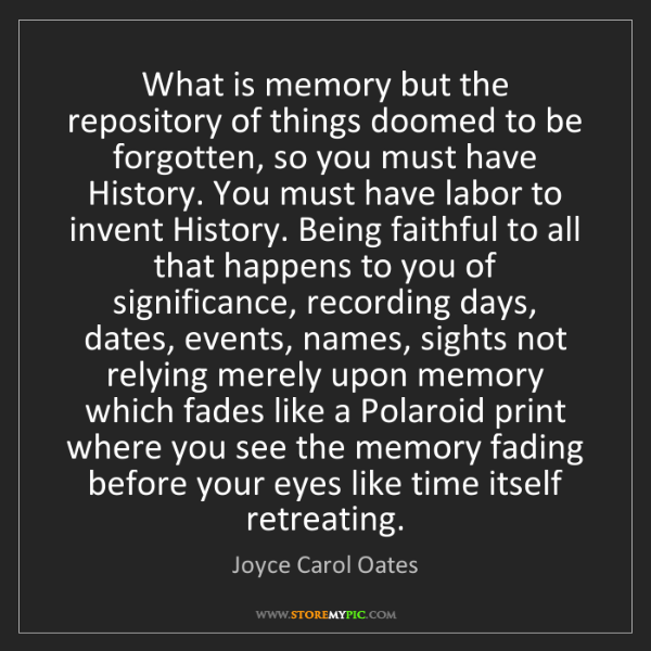 Joyce Carol Oates: What is memory but the repository of things doomed to...