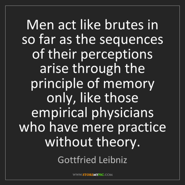 Gottfried Leibniz: Men act like brutes in so far as the sequences of their...