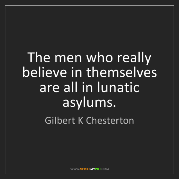 Gilbert K Chesterton: The men who really believe in themselves are all in lunatic...