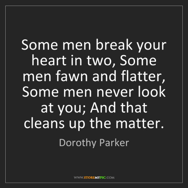 Dorothy Parker: Some men break your heart in two, Some men fawn and flatter,...