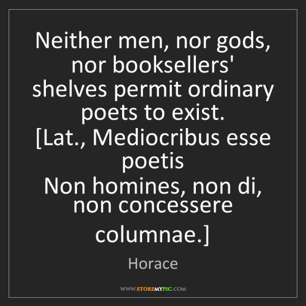 Horace: Neither men, nor gods, nor booksellers' shelves permit...