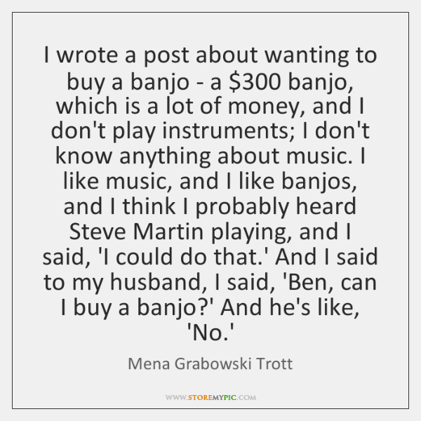 I wrote a post about wanting to buy a banjo - a $300 ...