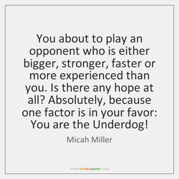 You about to play an opponent who is either bigger, stronger, faster ...