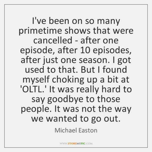I've been on so many primetime shows that were cancelled - after ...