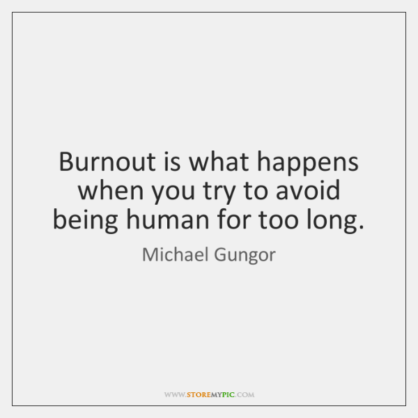 Burnout is what happens when you try to avoid being human for ...