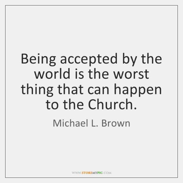 Being accepted by the world is the worst thing that can happen ...