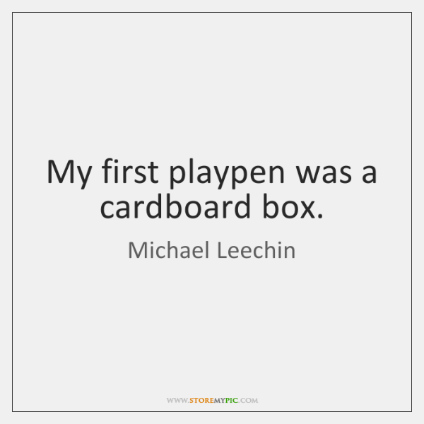 My first playpen was a cardboard box.