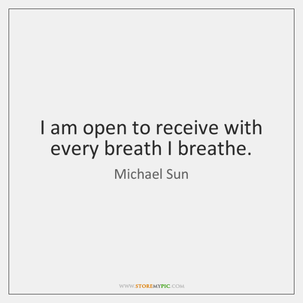 I am open to receive with every breath I breathe.
